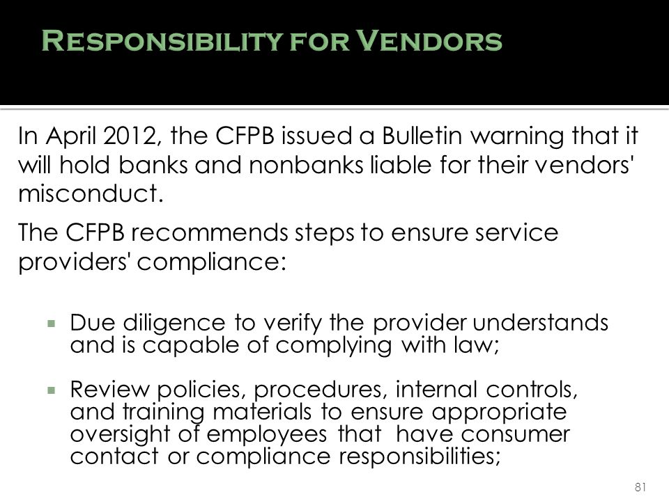 81 Due diligence to verify the provider understands and is capable of complying with law; Review policies, procedures, internal controls, and training materials to ensure appropriate oversight of employees that have consumer contact or compliance responsibilities; In April 2012, the CFPB issued a Bulletin warning that it will hold banks and nonbanks liable for their vendors misconduct.
