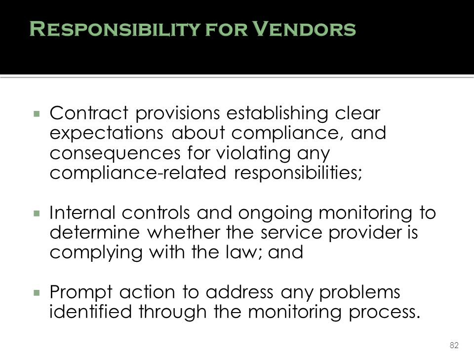 82 Contract provisions establishing clear expectations about compliance, and consequences for violating any compliance-related responsibilities; Internal controls and ongoing monitoring to determine whether the service provider is complying with the law; and Prompt action to address any problems identified through the monitoring process.