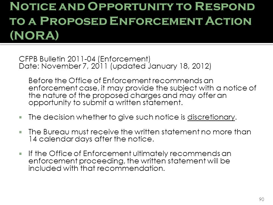 90 CFPB Bulletin 2011-04 (Enforcement) Date: November 7, 2011 (updated January 18, 2012) Before the Office of Enforcement recommends an enforcement case, it may provide the subject with a notice of the nature of the proposed charges and may offer an opportunity to submit a written statement.
