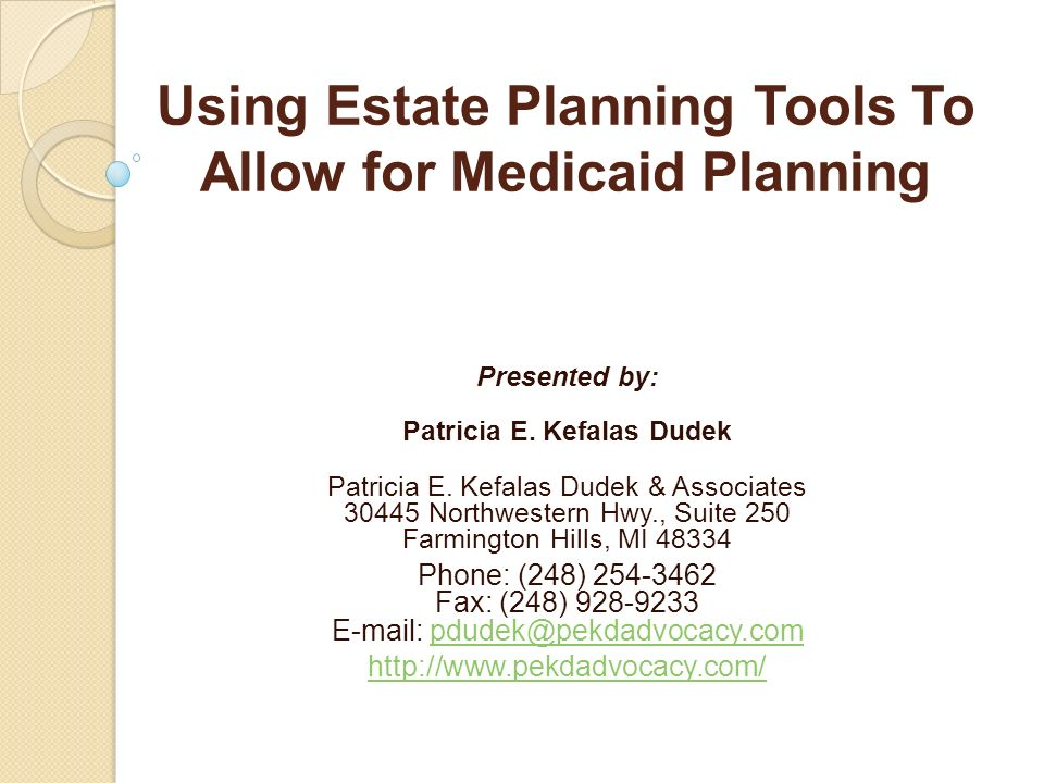 Using Estate Planning Tools To Allow for Medicaid Planning Presented by: Patricia E. Kefalas Dudek Patricia E. Kefalas Dudek & Associates 30445 Northw