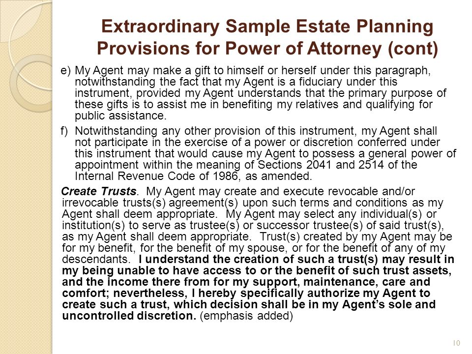 Extraordinary Sample Estate Planning Provisions for Power of Attorney (cont) e)My Agent may make a gift to himself or herself under this paragraph, no
