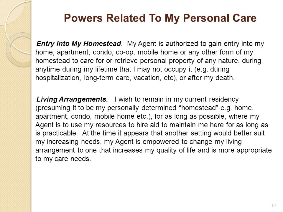 Powers Related To My Personal Care Entry Into My Homestead. My Agent is authorized to gain entry into my home, apartment, condo, co-op, mobile home or