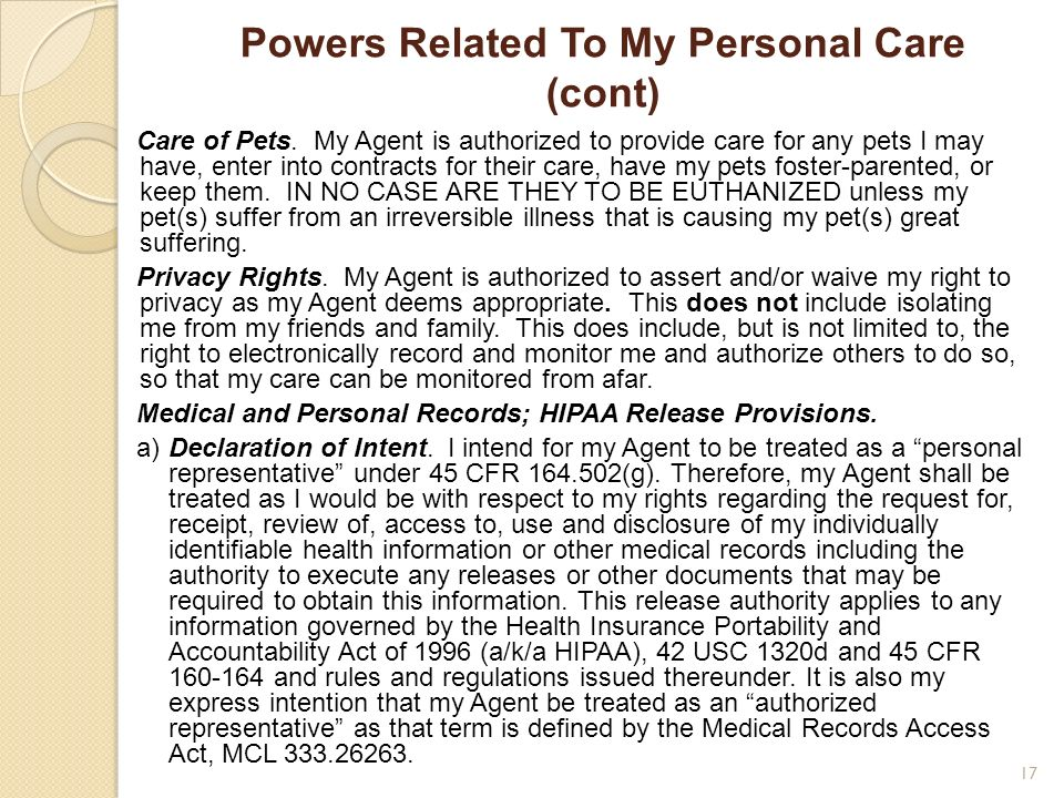 Powers Related To My Personal Care (cont) Care of Pets. My Agent is authorized to provide care for any pets I may have, enter into contracts for their