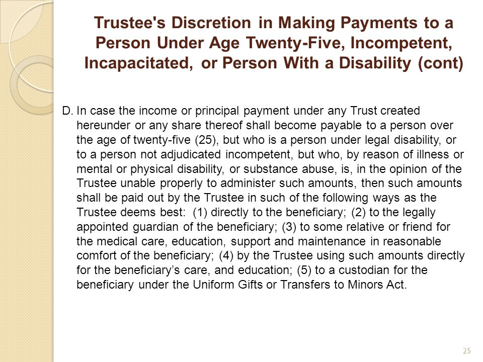 Trustee's Discretion in Making Payments to a Person Under Age Twenty-Five, Incompetent, Incapacitated, or Person With a Disability (cont) D.In case th