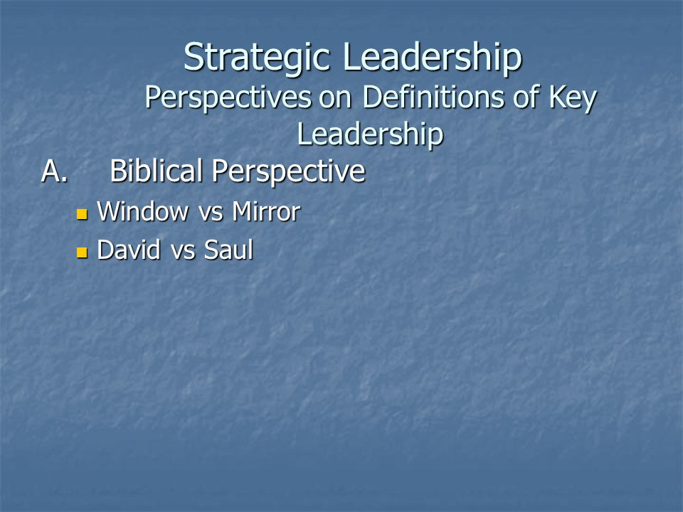 A.Biblical Perspective Window vs Mirror Window vs Mirror David vs Saul David vs Saul Strategic Leadership Perspectives on Definitions of Key Leadership