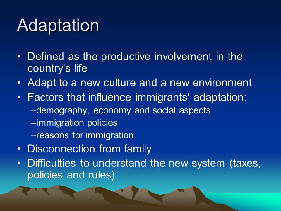 Adaptation Defined as the productive involvement in the countrys life Adapt to a new culture and a new environment Factors that influence immigrants adaptation: –demography, economy and social aspects –immigration policies –reasons for immigration Disconnection from family Difficulties to understand the new system (taxes, policies and rules)
