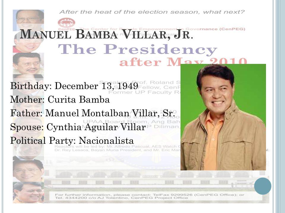 M ANUEL B AMBA V ILLAR, J R. Birthday: December 13, 1949 Mother: Curita Bamba Father: Manuel Montalban Villar, Sr. Spouse: Cynthia Aguilar Villar Poli