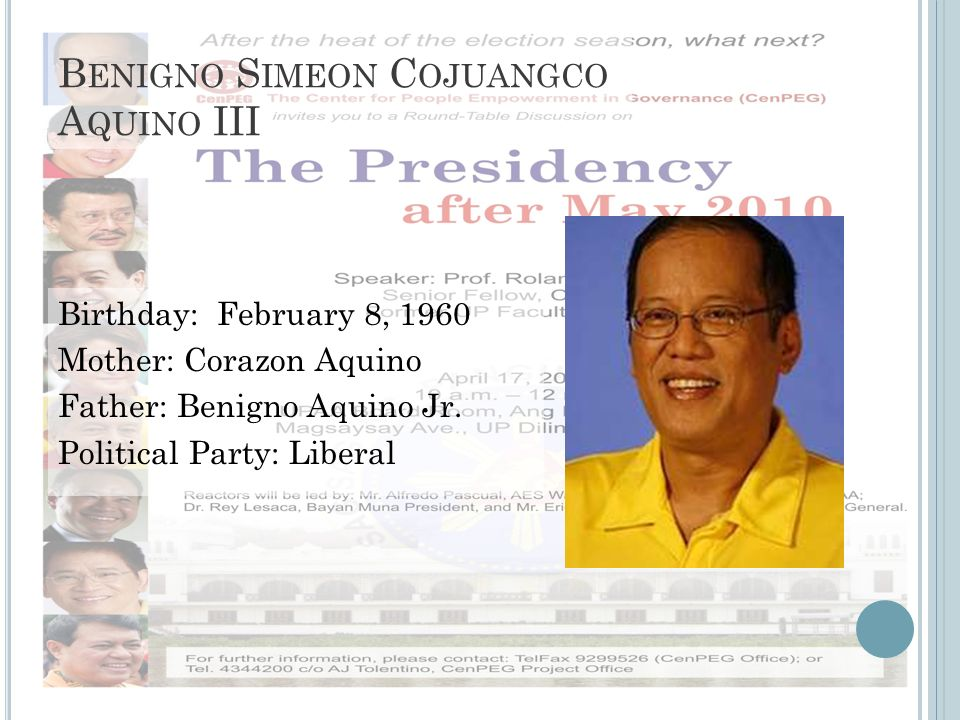 B ENIGNO S IMEON C OJUANGCO A QUINO III Birthday: February 8, 1960 Mother: Corazon Aquino Father: Benigno Aquino Jr. Political Party: Liberal