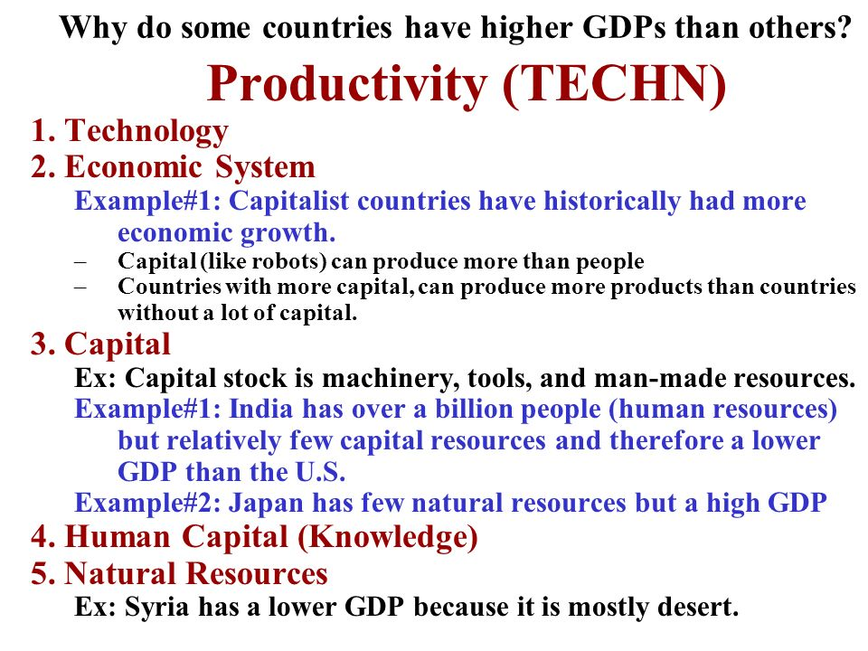 Why do some countries have higher GDPs than others? Productivity (TECHN) 1. Technology 2. Economic System Example#1: Capitalist countries have histori