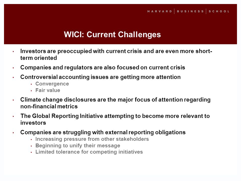 WICI: Current Challenges Investors are preoccupied with current crisis and are even more short- term oriented Companies and regulators are also focused on current crisis Controversial accounting issues are getting more attention Convergence Fair value Climate change disclosures are the major focus of attention regarding non-financial metrics The Global Reporting Initiative attempting to become more relevant to investors Companies are struggling with external reporting obligations Increasing pressure from other stakeholders Beginning to unify their message Limited tolerance for competing initiatives
