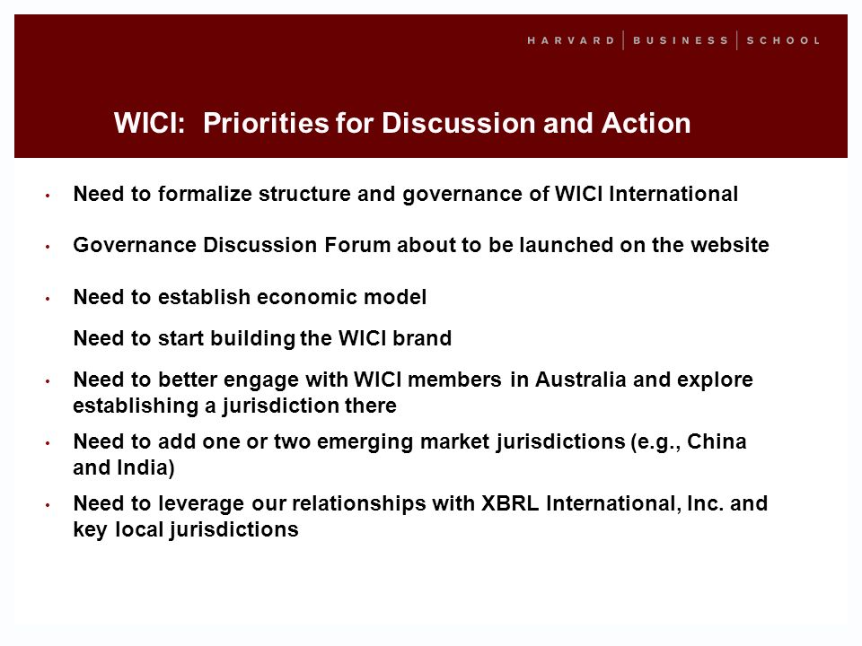 WICI: Priorities for Discussion and Action Need to formalize structure and governance of WICI International Governance Discussion Forum about to be launched on the website Need to establish economic model Need to start building the WICI brand Need to better engage with WICI members in Australia and explore establishing a jurisdiction there Need to add one or two emerging market jurisdictions (e.g., China and India) Need to leverage our relationships with XBRL International, Inc.
