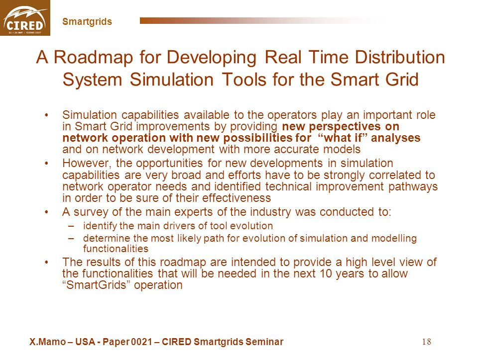 Cross Sintra Seminar May 16 2008 Smartgrids 18 A Roadmap for Developing Real Time Distribution System Simulation Tools for the Smart Grid Simulation capabilities available to the operators play an important role in Smart Grid improvements by providing new perspectives on network operation with new possibilities for what if analyses and on network development with more accurate models However, the opportunities for new developments in simulation capabilities are very broad and efforts have to be strongly correlated to network operator needs and identified technical improvement pathways in order to be sure of their effectiveness A survey of the main experts of the industry was conducted to: –identify the main drivers of tool evolution –determine the most likely path for evolution of simulation and modelling functionalities The results of this roadmap are intended to provide a high level view of the functionalities that will be needed in the next 10 years to allow SmartGrids operation X.Mamo – USA - Paper 0021 – CIRED Smartgrids Seminar