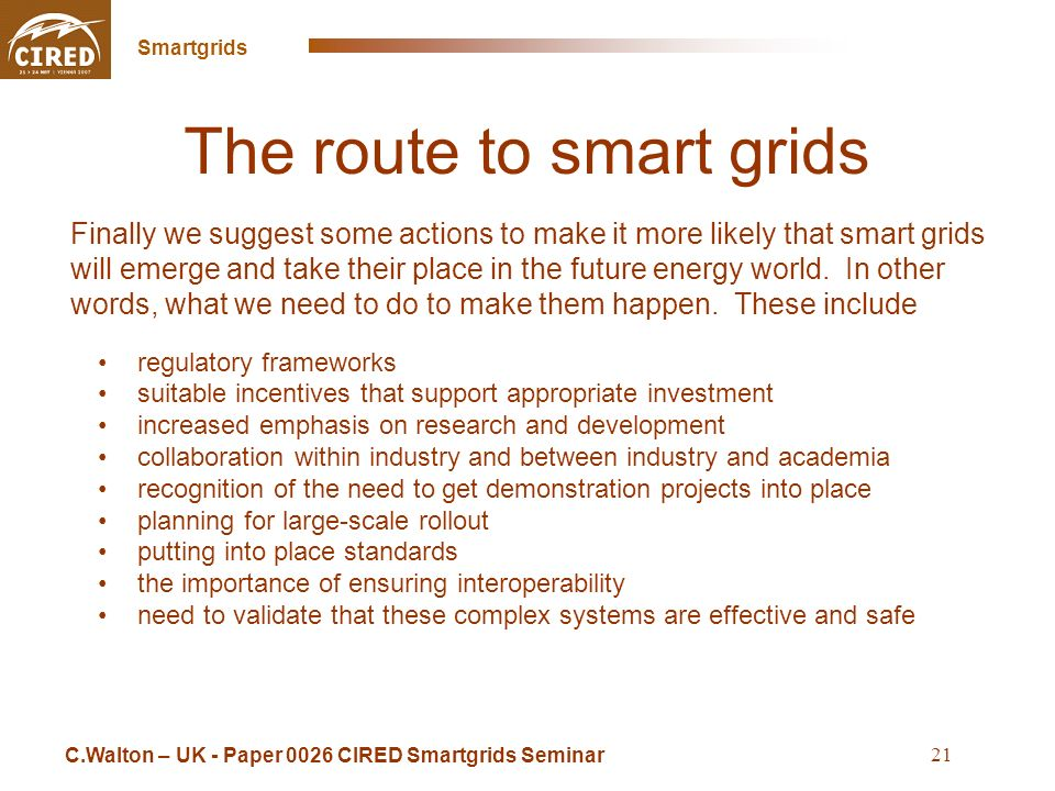 Cross Sintra Seminar May 16 2008 Smartgrids 21 The route to smart grids regulatory frameworks suitable incentives that support appropriate investment increased emphasis on research and development collaboration within industry and between industry and academia recognition of the need to get demonstration projects into place planning for large-scale rollout putting into place standards the importance of ensuring interoperability need to validate that these complex systems are effective and safe C.Walton – UK - Paper 0026 CIRED Smartgrids Seminar Finally we suggest some actions to make it more likely that smart grids will emerge and take their place in the future energy world.