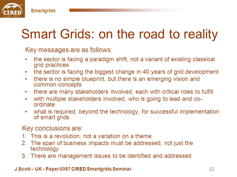 Cross Sintra Seminar May 16 2008 Smartgrids 22 Smart Grids: on the road to reality the sector is facing a paradigm shift, not a variant of existing classical grid practices the sector is facing the biggest change in 40 years of grid development there is no simple blueprint, but there is an emerging vision and common concepts there are many stakeholders involved, each with critical roles to fulfill with multiple stakeholders involved, who is going to lead and co- ordinate what is required, beyond the technology, for successful implementation of smart grids J.Scott – UK - Paper 0097 CIRED Smartgrids Seminar Key messages are as follows: Key conclusions are: 1.This is a revolution, not a variation on a theme 2.The span of business impacts must be addressed, not just the technology 3.There are management issues to be identified and addressed