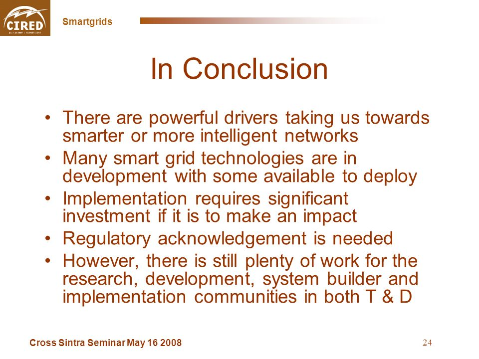 Cross Sintra Seminar May 16 2008 Smartgrids 24 In Conclusion There are powerful drivers taking us towards smarter or more intelligent networks Many smart grid technologies are in development with some available to deploy Implementation requires significant investment if it is to make an impact Regulatory acknowledgement is needed However, there is still plenty of work for the research, development, system builder and implementation communities in both T & D