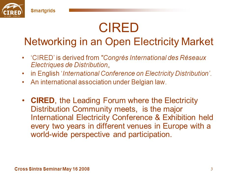 Cross Sintra Seminar May 16 2008 Smartgrids 3 CIRED Networking in an Open Electricity Market CIRED is derived from Congrès International des Réseaux Electriques de Distribution in English International Conference on Electricity Distribution.