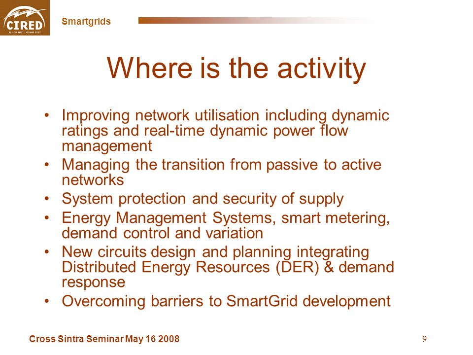Cross Sintra Seminar May 16 2008 Smartgrids 9 Where is the activity Improving network utilisation including dynamic ratings and real-time dynamic power flow management Managing the transition from passive to active networks System protection and security of supply Energy Management Systems, smart metering, demand control and variation New circuits design and planning integrating Distributed Energy Resources (DER) & demand response Overcoming barriers to SmartGrid development