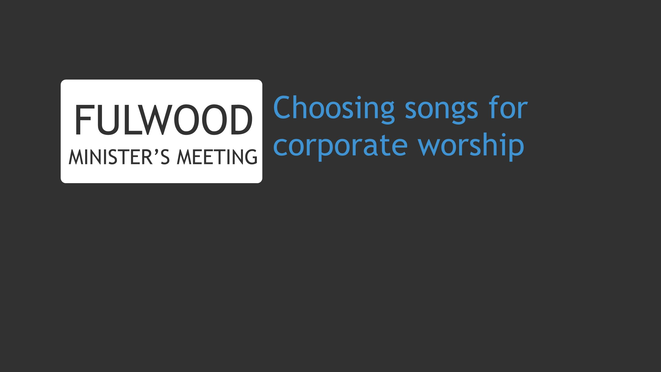 Choosing songs for corporate worship FULWOOD MINISTERS MEETING