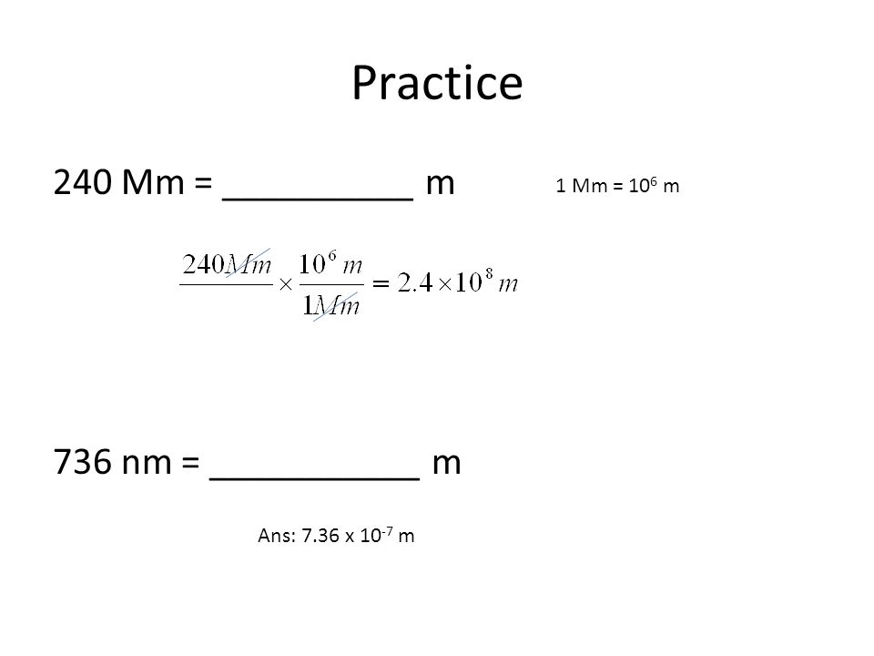 Practice 240 Mm = __________ m 736 nm = ___________ m 1 Mm = 10 6 m Ans: 7.36 x 10 -7 m