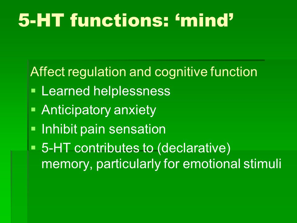 5-HT functions: mind Affect regulation and cognitive function Learned helplessness Anticipatory anxiety Inhibit pain sensation 5-HT contributes to (de