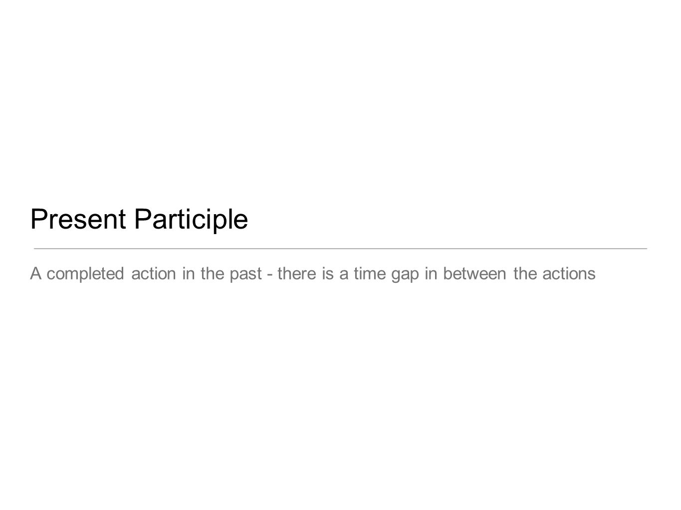 Present Participle A completed action in the past - there is a time gap in between the actions