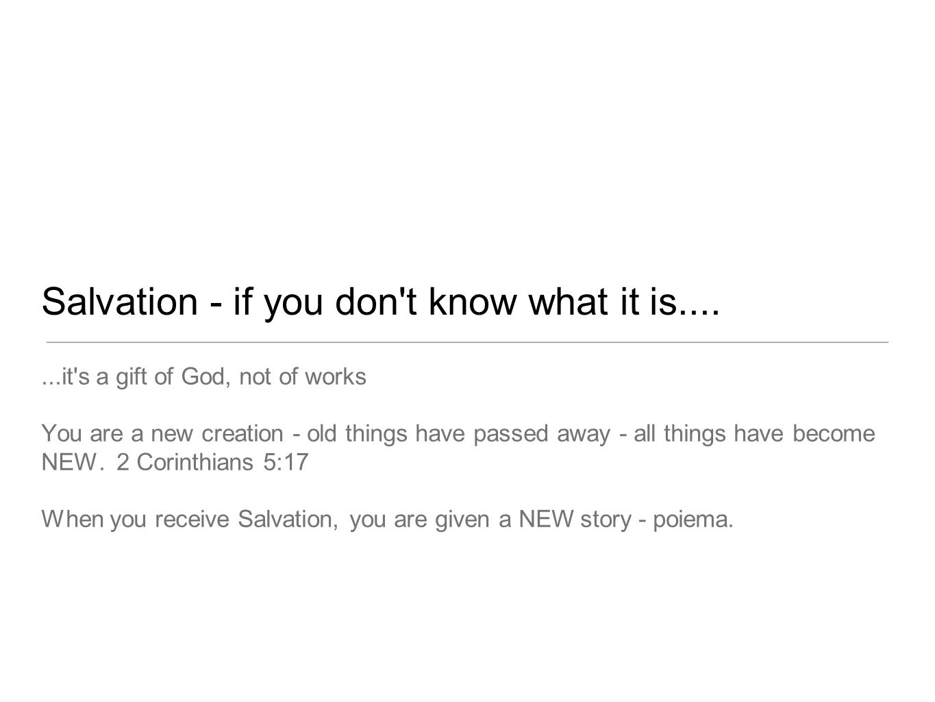 Salvation - if you don't know what it is.......it's a gift of God, not of works You are a new creation - old things have passed away - all things have