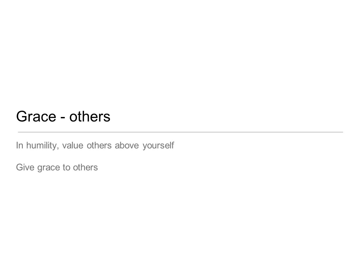 Grace - others In humility, value others above yourself Give grace to others