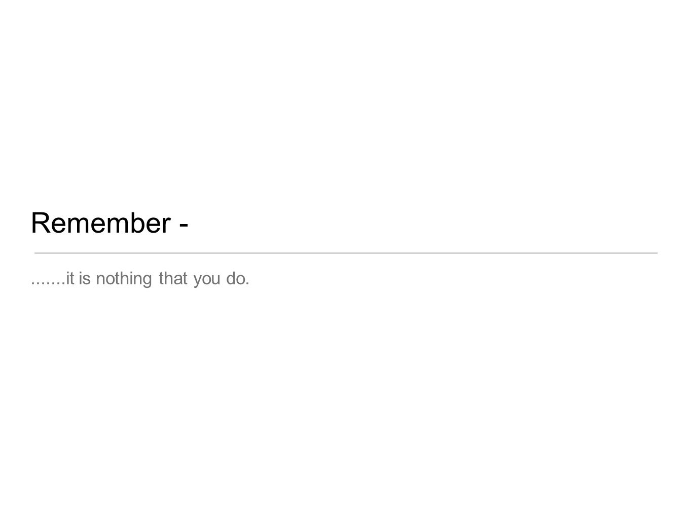 Remember -.......it is nothing that you do.