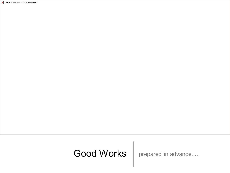 Good Works prepared in advance.....