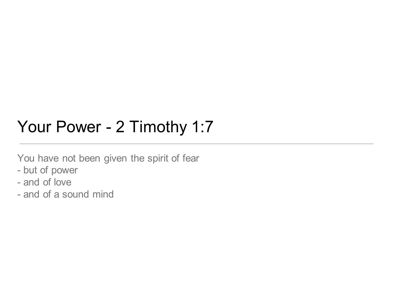 Your Power - 2 Timothy 1:7 You have not been given the spirit of fear - but of power - and of love - and of a sound mind