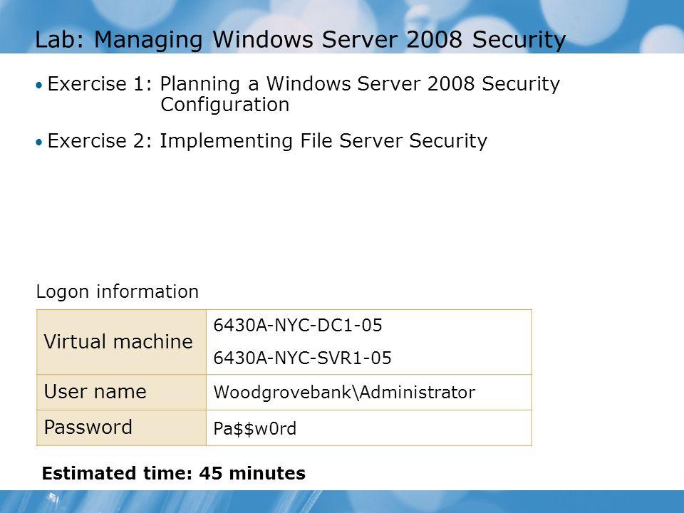 Lab: Managing Windows Server 2008 Security Exercise 1: Planning a Windows Server 2008 Security Configuration Exercise 2: Implementing File Server Secu