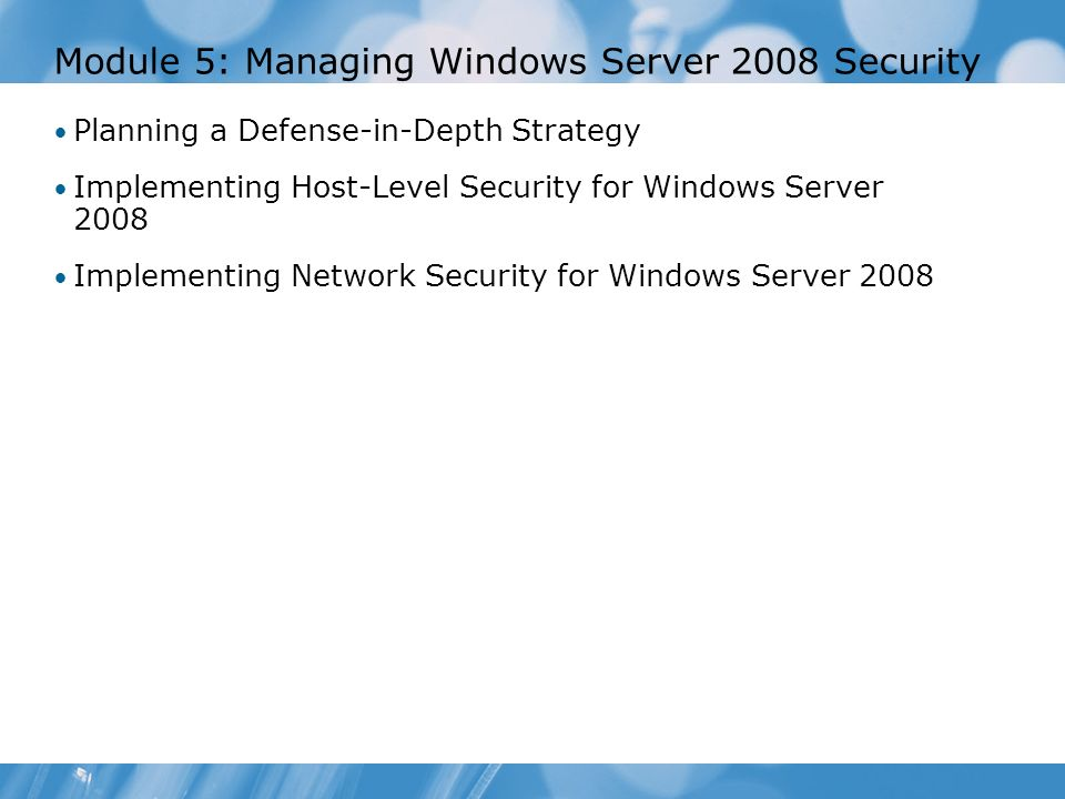 Module 5: Managing Windows Server 2008 Security Planning a Defense-in-Depth Strategy Implementing Host-Level Security for Windows Server 2008 Implemen