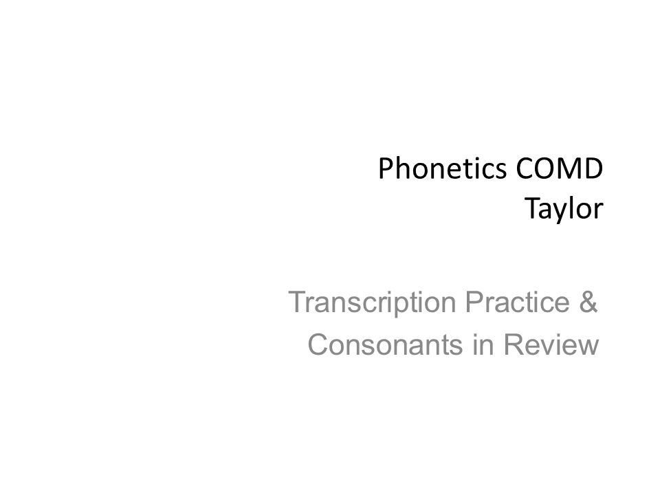 Phonetics COMD Taylor Transcription Practice & Consonants in Review