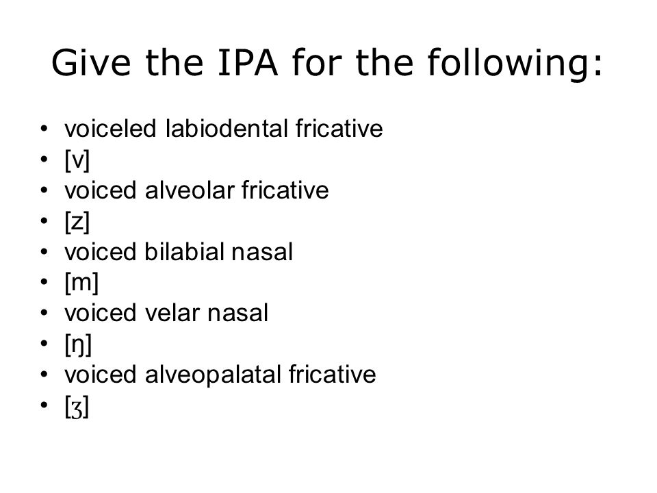 Give the IPA for the following: voiceled labiodental fricative [v] voiced alveolar fricative [z] voiced bilabial nasal [m] voiced velar nasal [ŋ] voiced alveopalatal fricative [ ʒ ]
