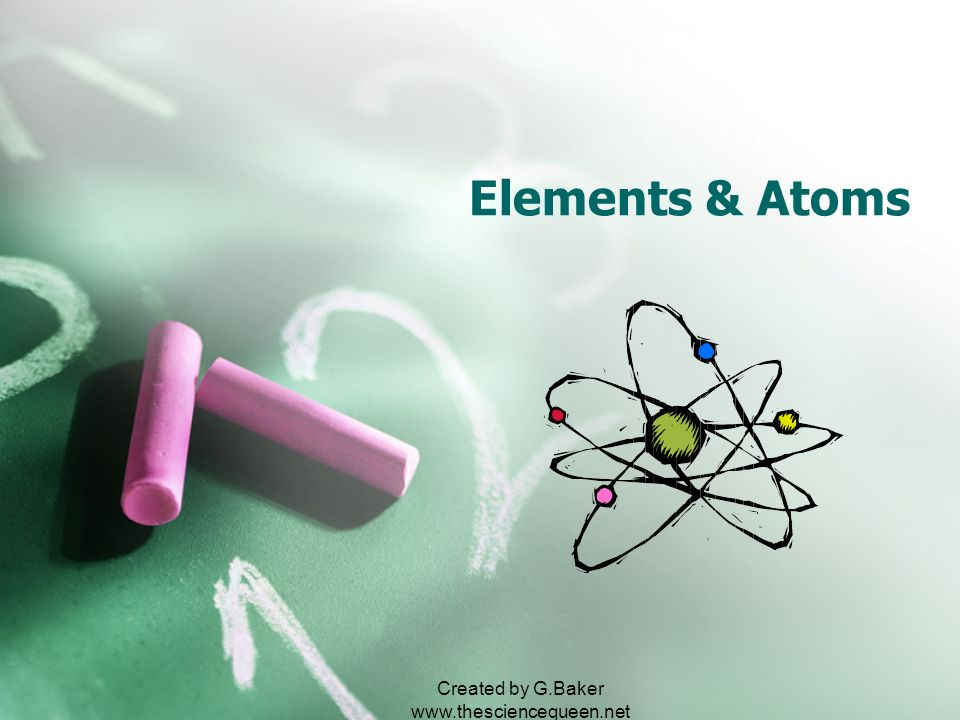Created by G.Baker www.thesciencequeen.net Elements & Atoms