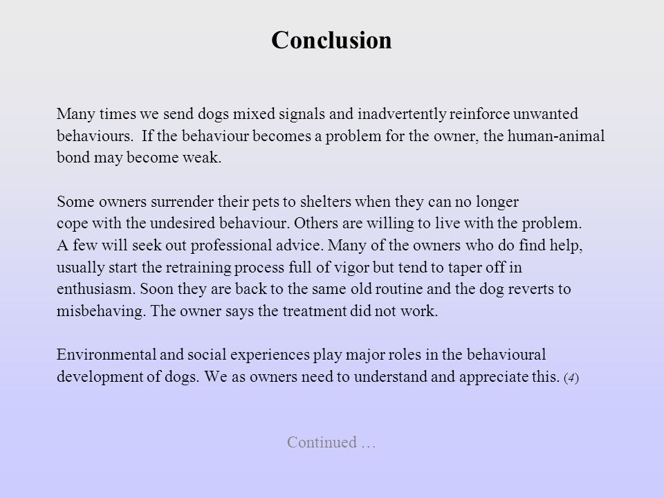 Conclusion Many times we send dogs mixed signals and inadvertently reinforce unwanted behaviours. If the behaviour becomes a problem for the owner, th