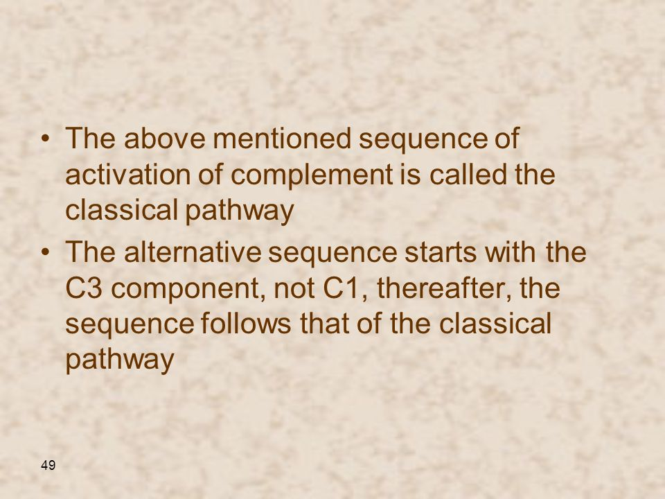 49 The above mentioned sequence of activation of complement is called the classical pathway The alternative sequence starts with the C3 component, not