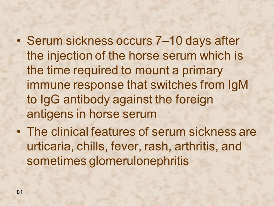 81 Serum sickness occurs 7–10 days after the injection of the horse serum which is the time required to mount a primary immune response that switches