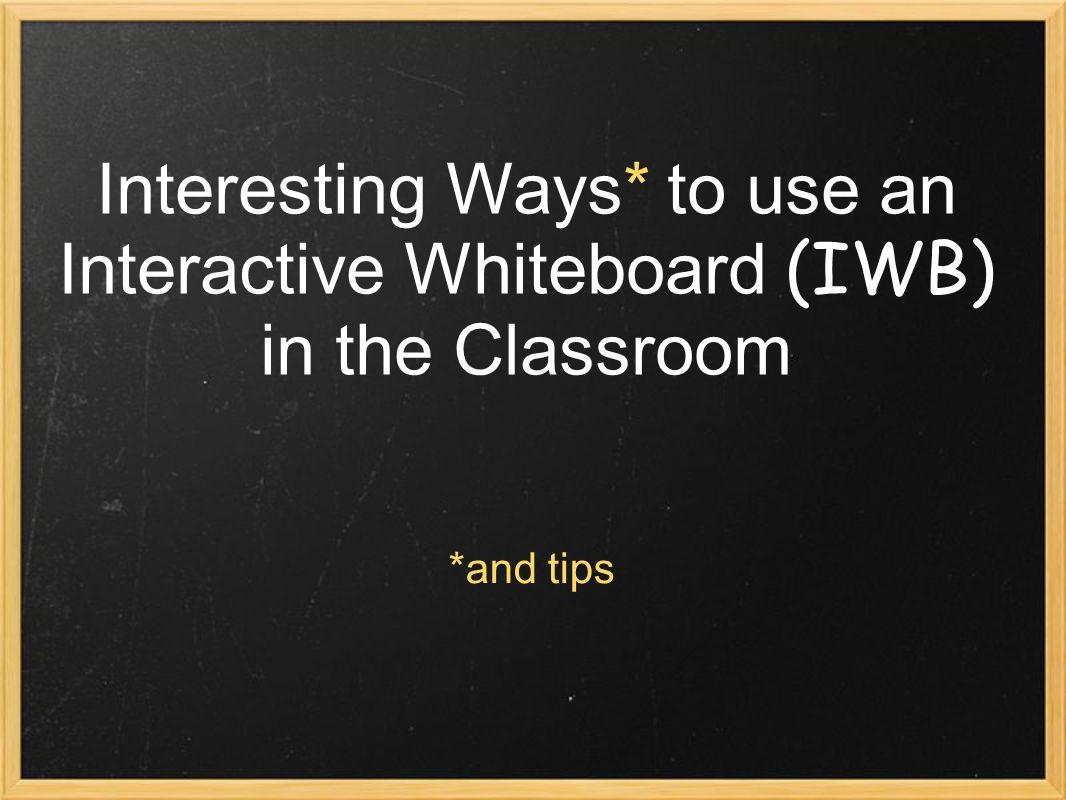 Interesting Ways* to use an Interactive Whiteboard (IWB) in the Classroom *and tips