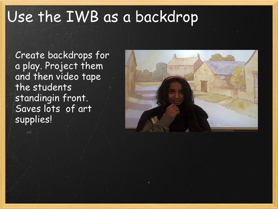 Use the IWB as a backdrop Create backdrops for a play.