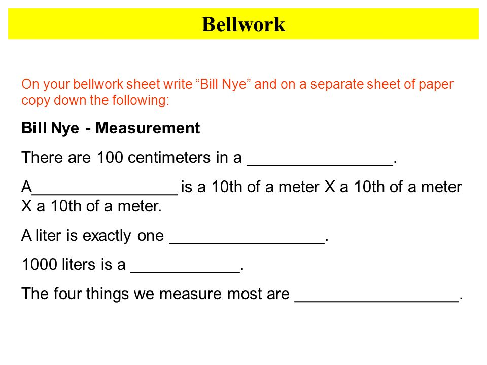 Bellwork On your bellwork sheet write Bill Nye and on a separate sheet of paper copy down the following: Bill Nye - Measurement There are 100 centimet