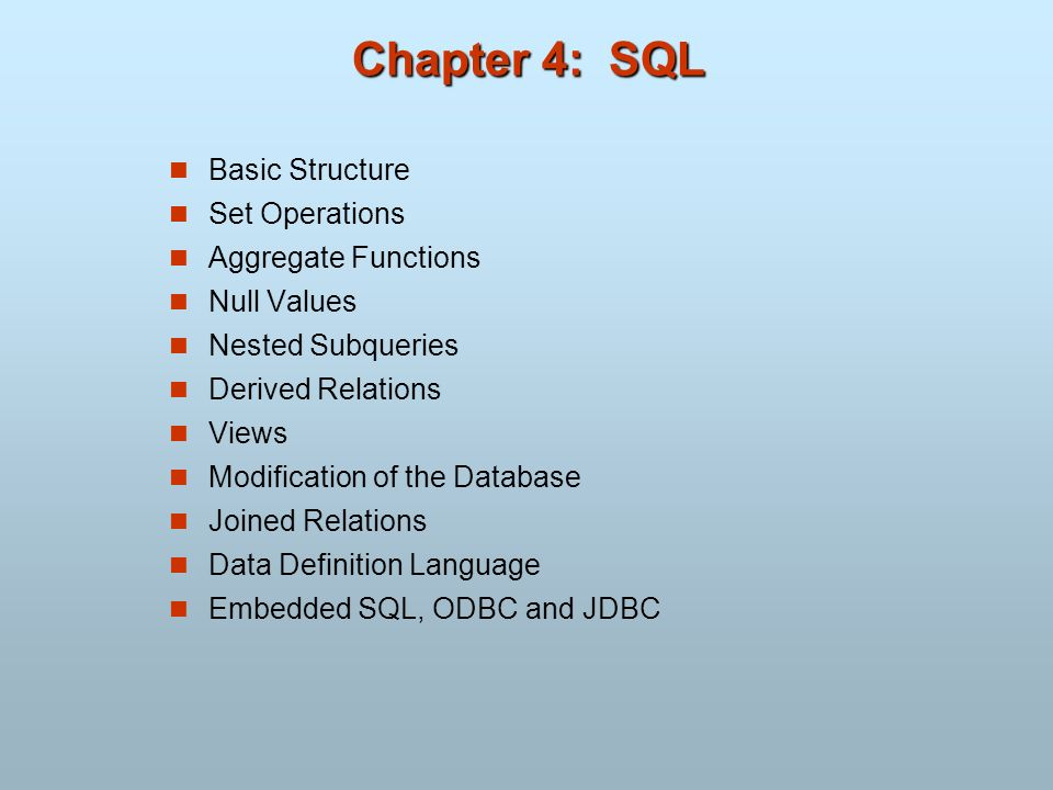 Chapter 4: SQL Basic Structure Set Operations Aggregate Functions Null Values Nested Subqueries Derived Relations Views Modification of the Database J