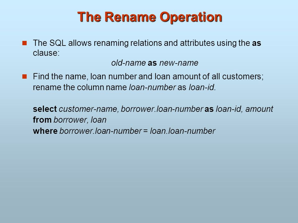 The Rename Operation The SQL allows renaming relations and attributes using the as clause: old-name as new-name Find the name, loan number and loan am