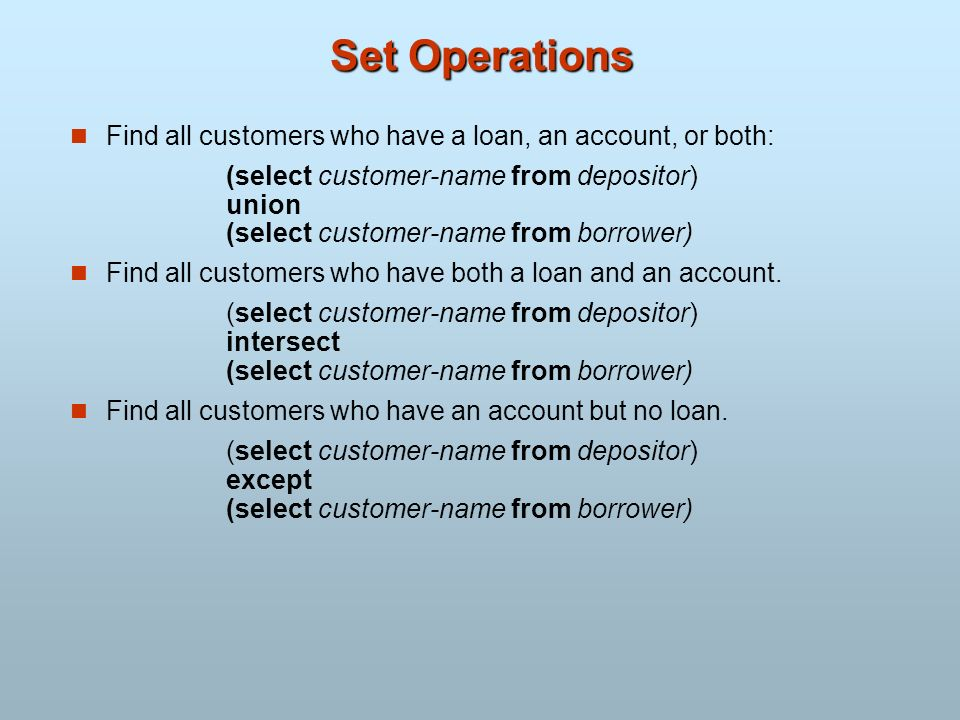 Set Operations Find all customers who have a loan, an account, or both: (select customer-name from depositor) union (select customer-name from borrowe