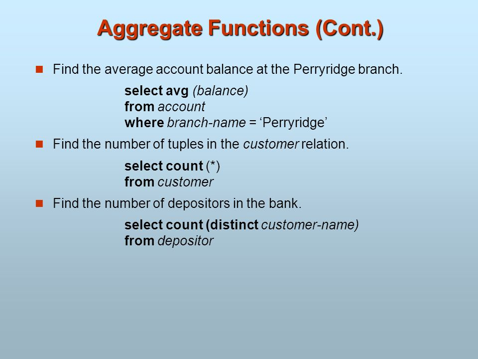 Aggregate Functions (Cont.) Find the average account balance at the Perryridge branch. select avg (balance) from account where branch-name = Perryridg