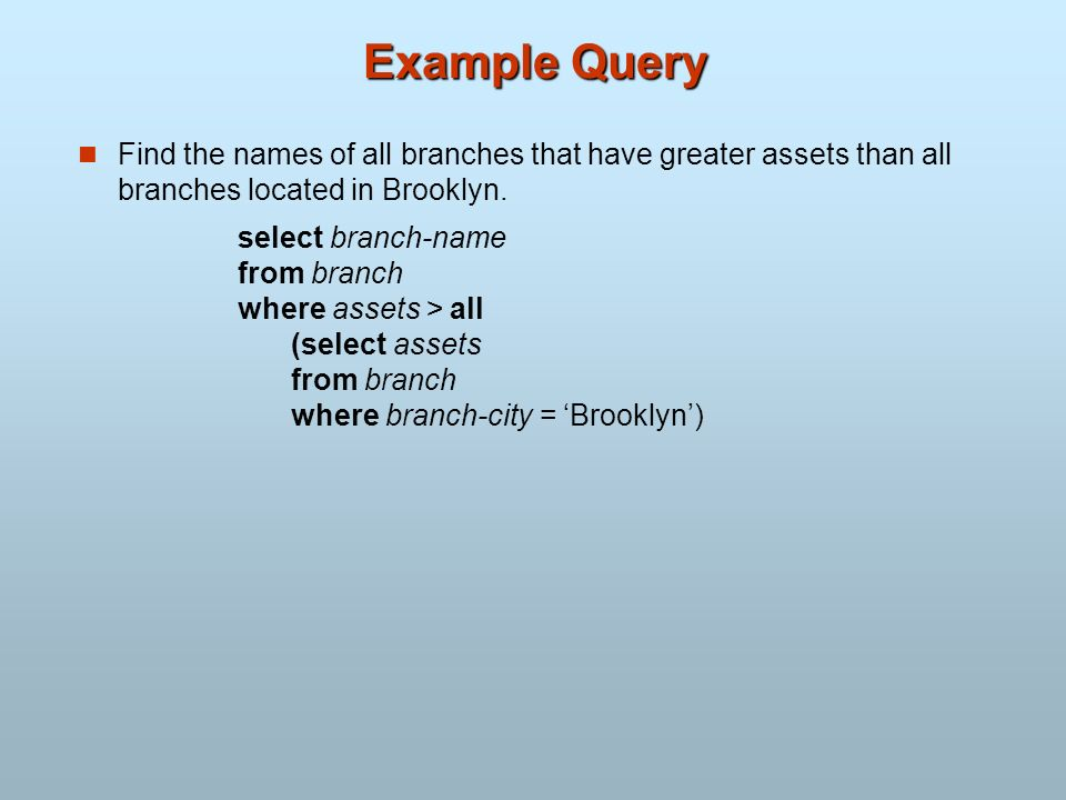 Example Query Find the names of all branches that have greater assets than all branches located in Brooklyn. select branch-name from branch where asse