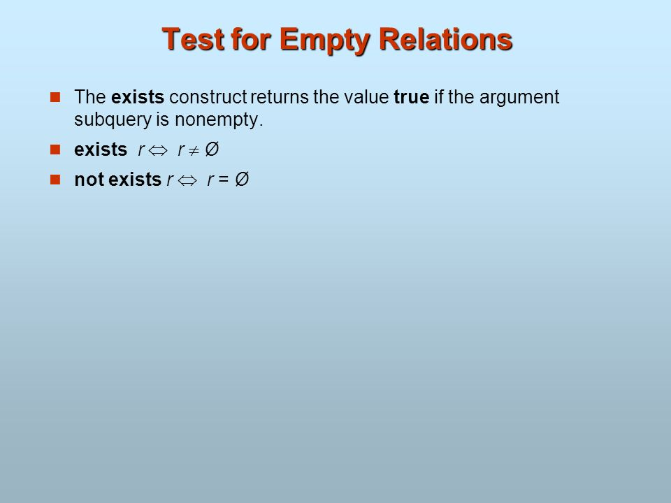 Test for Empty Relations The exists construct returns the value true if the argument subquery is nonempty. exists r r Ø not exists r r = Ø
