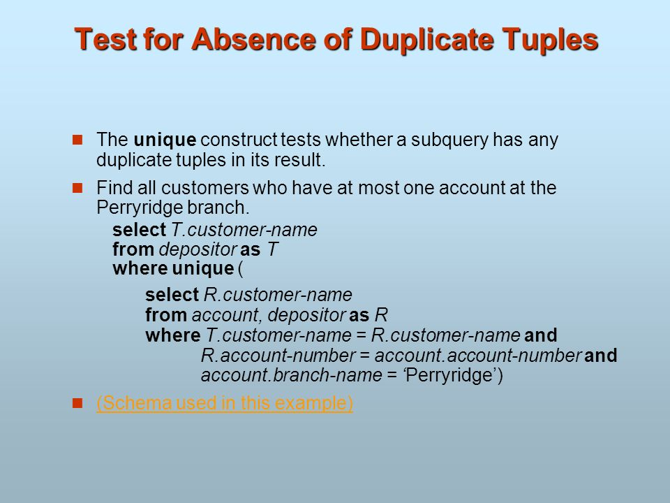 Test for Absence of Duplicate Tuples The unique construct tests whether a subquery has any duplicate tuples in its result. Find all customers who have