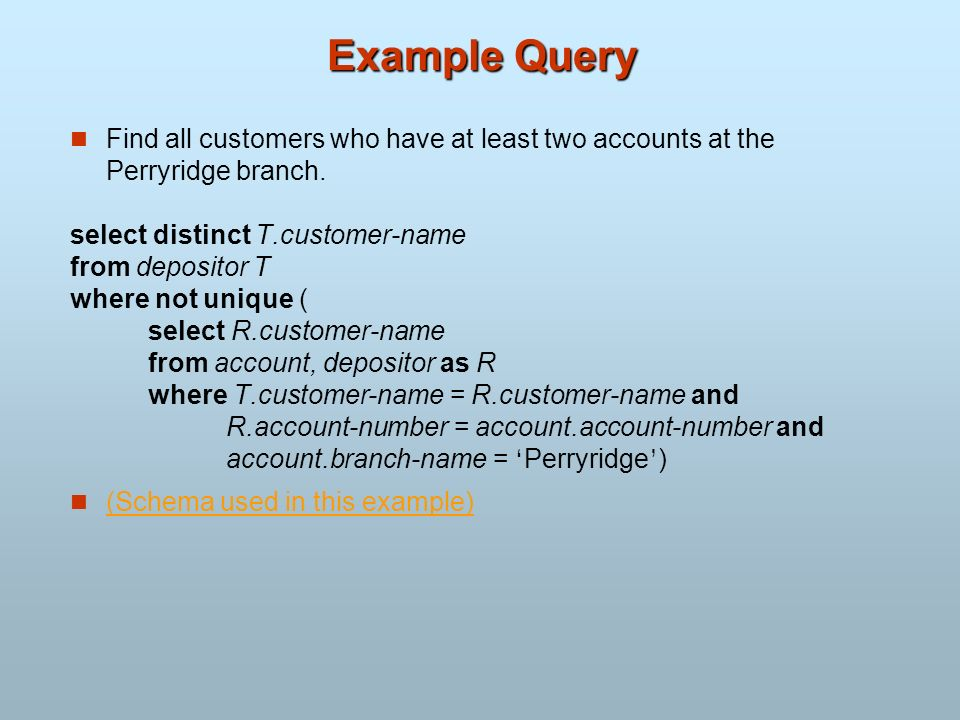 Example Query Find all customers who have at least two accounts at the Perryridge branch. select distinct T.customer-name from depositor T where not u
