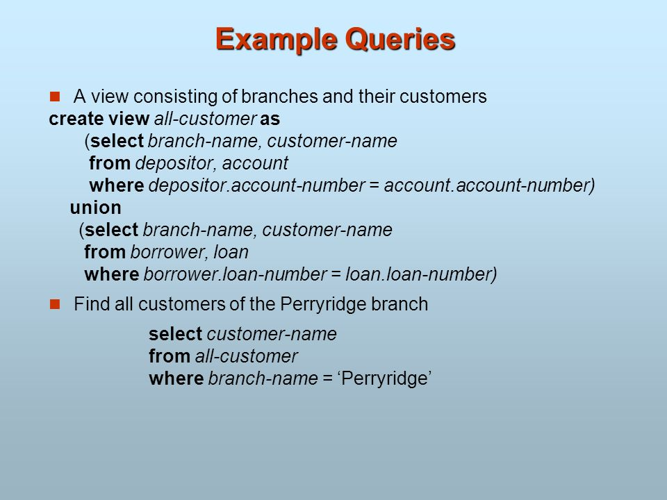 Example Queries A view consisting of branches and their customers create view all-customer as (select branch-name, customer-name from depositor, accou